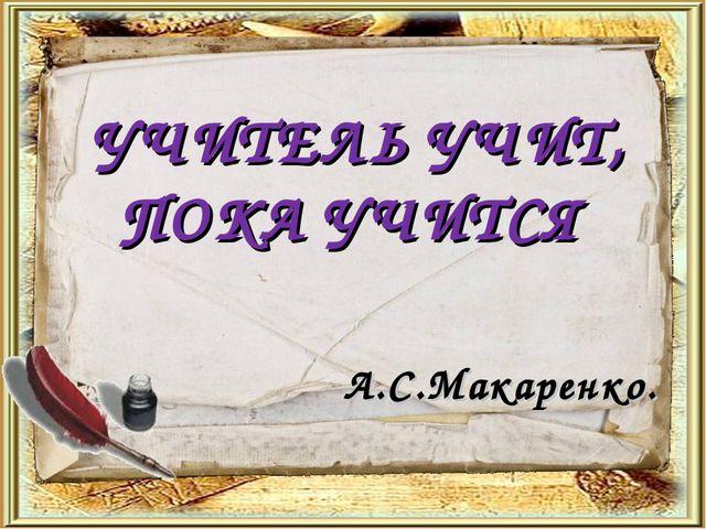 УЧИТЕЛЬ УЧИТ, ПОКА УЧИТСЯ А.С.Макаренко.