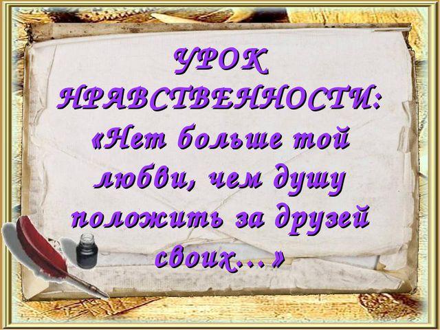 УРОК НРАВСТВЕННОСТИ: «Нет больше той любви, чем душу положить за друзей своих…»