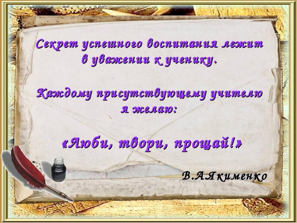 Секрет успешного воспитания лежит в уважении к ученику. Каждому присутствующе...