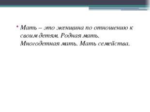 Мать – это женщина по отношению к своим детям. Родная мать. Многодетная мать.