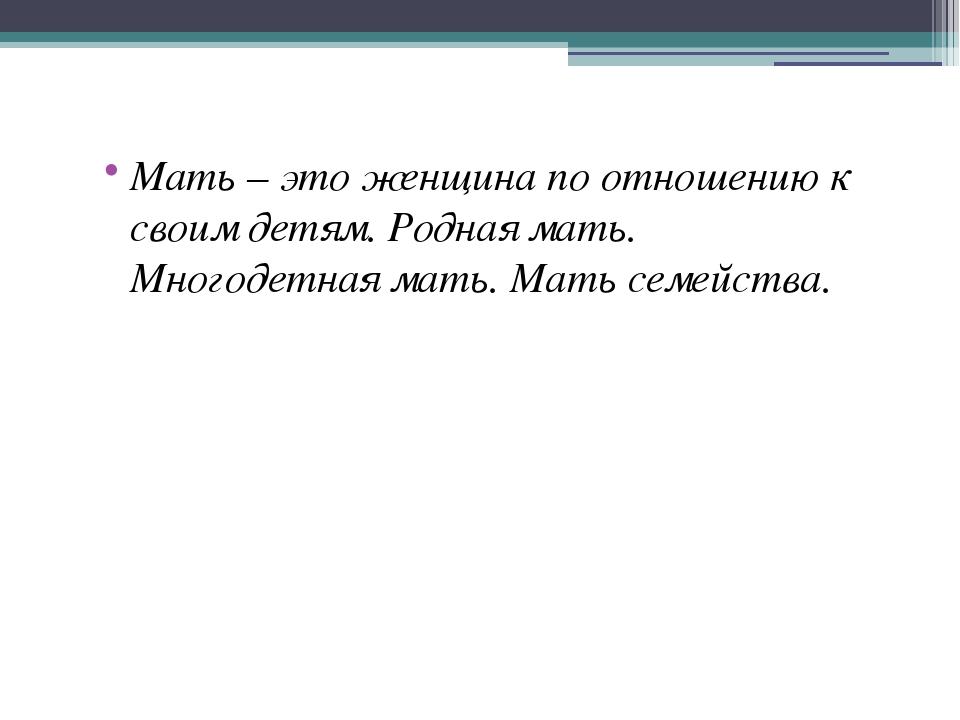 Мать – это женщина по отношению к своим детям. Родная мать. Многодетная мать....