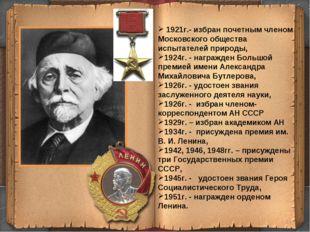 * 1921г.- избран почетным членом Московского общества испытателей природы, 19