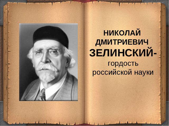 * НИКОЛАЙ ДМИТРИЕВИЧ ЗЕЛИНСКИЙ- гордость российской науки