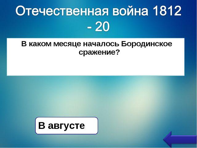 В каком месяце началось Бородинское сражение? В августе