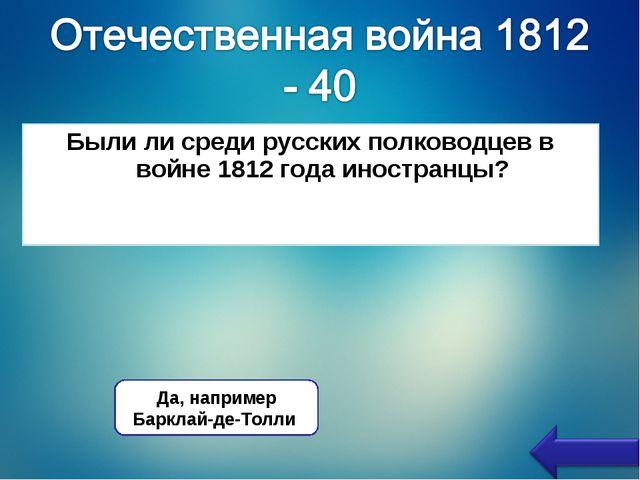 Были ли среди русских полководцев в войне 1812 года иностранцы? Да, например...
