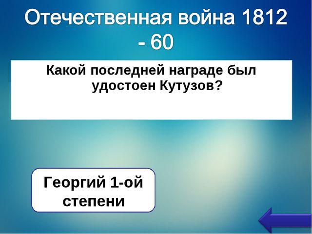 Какой последней награде был удостоен Кутузов? Георгий 1-ой степени