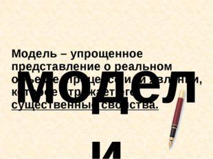 Модель – упрощенное представление о реальном объекте, процессе или явлении, к