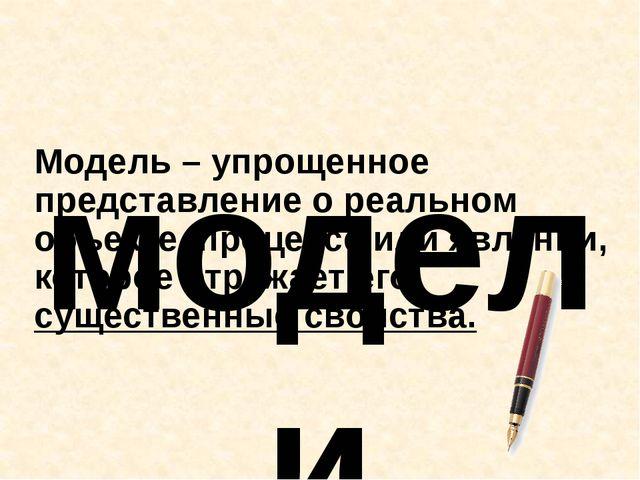 Модель – упрощенное представление о реальном объекте, процессе или явлении, к...