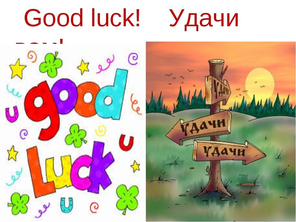 Good luck! Удачи вам!