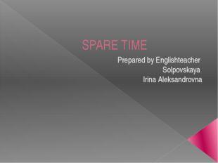 SPARE TIME Prepared by Englishteacher Solpovskaya Irina Aleksandrovna