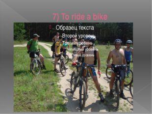 7) To ride a bike