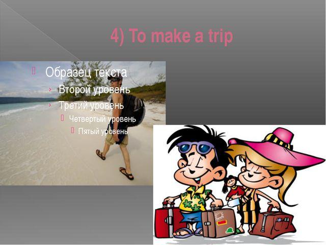 4) To make a trip