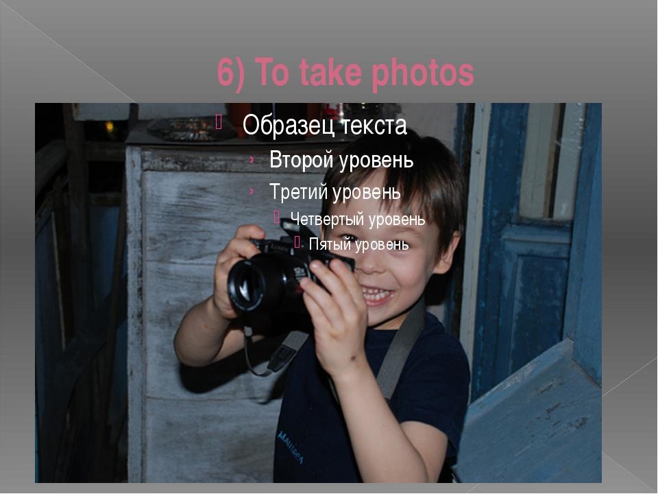 6) To take photos