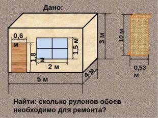 Дано: 0,53м 10 м Hайти: сколько рулонов обоев необходимо для ремонта? 5 м 4