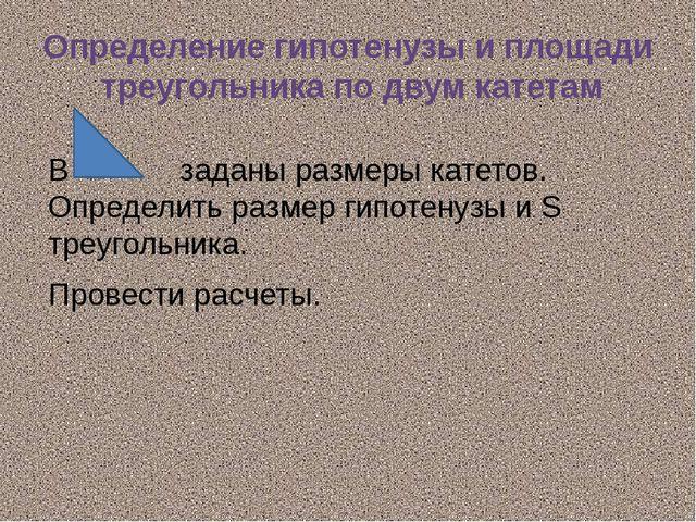 Определение гипотенузы и площади треугольника по двум катетам В заданы размер...