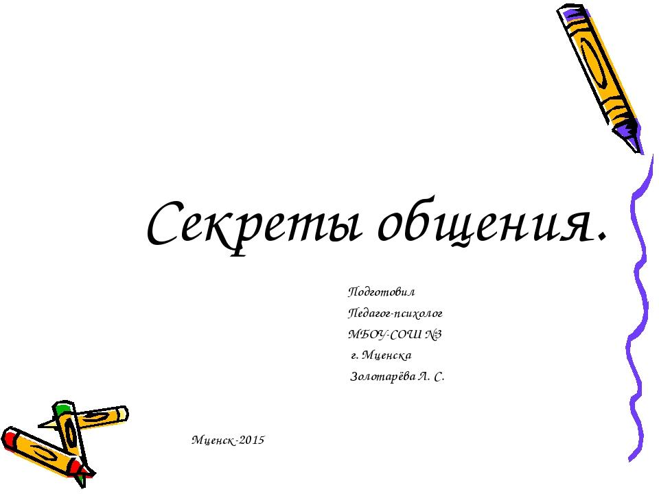 Секреты общения. Подготовил Педагог-психолог МБОУ-СОШ №3 г. Мценска Золотарёв...