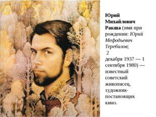 Юрий Михайлович Ракша(имя при рождении:Юрий Мефодьевич Теребилов; 2 декабр