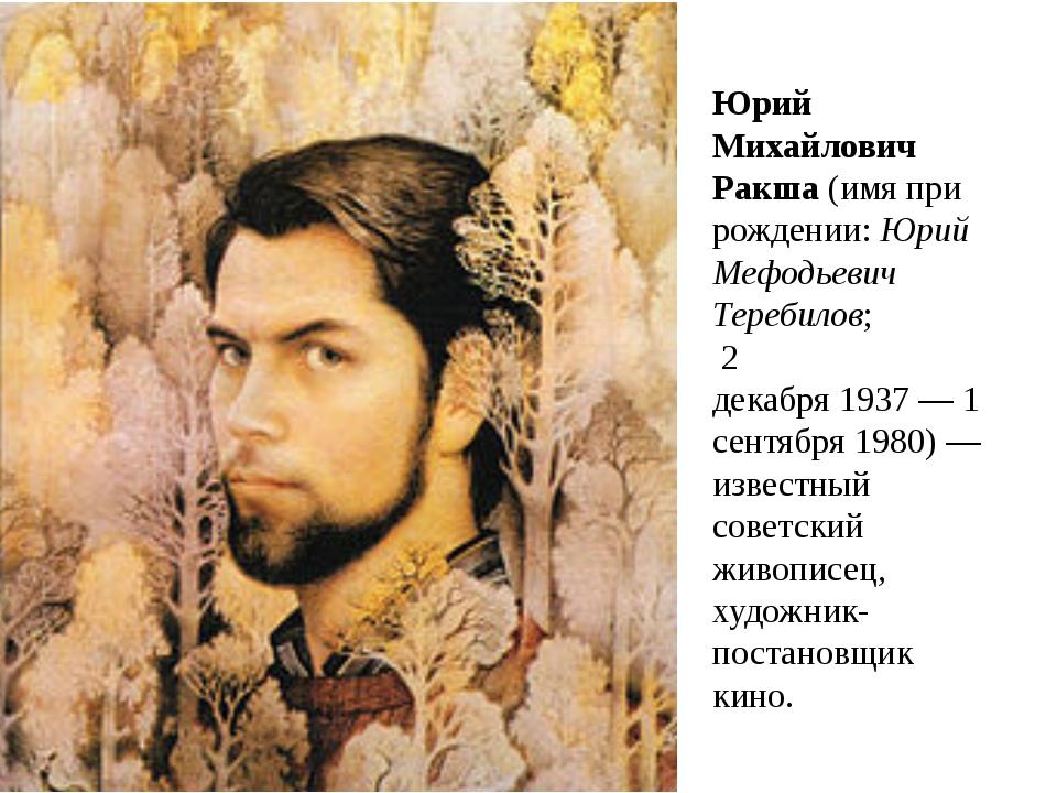 Юрий Михайлович Ракша(имя при рождении:Юрий Мефодьевич Теребилов; 2 декабр...