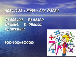 5084⋅ 23 + 5084 + 976 ⋅ 5084. А) 508400. B) 58400  C) 5084. D) 585