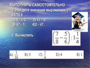 ВЫПОЛНИТЬ САМОСТОЯТЕЛЬНО 1. Найдите значение выражения: (11 - 4√7)0,5 1) √7