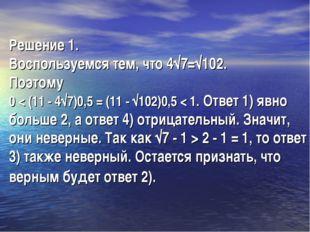 Решение 1. Воспользуемся тем, что 4√7=√102. Поэтому 0 < (11 - 4√7)0,5 = (11 -
