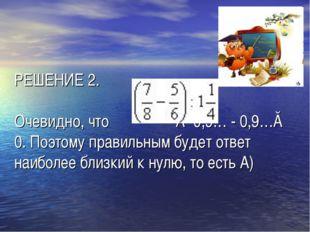 РЕШЕНИЕ 2. Очевидно, что ≈ 0,9… - 0,9…≈ 0. Поэтому правильным будет ответ на