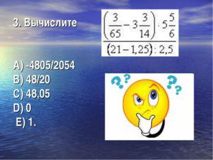 3. Вычислите А) -4805/2054  В) 48/20  C) 48,05