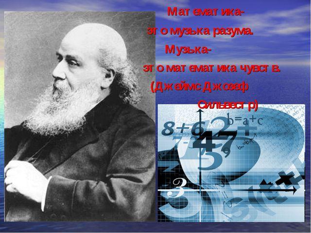 Математика- это музыка разума. Музыка- это математика чувств. (Джеймс Джозеф...