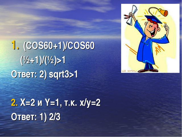 (COS60+1)/COS60 (½+1)/(½)>1 Ответ: 2) sqrt3>1 2. X=2 и Y=1, т.к. x/y=2 Ответ:...