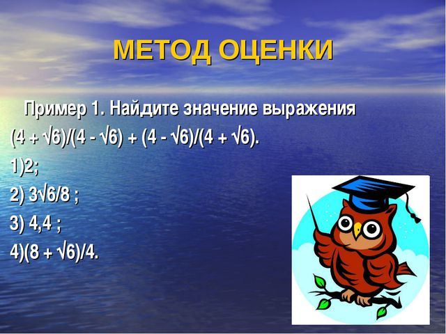 МЕТОД ОЦЕНКИ Пример 1. Найдите значение выражения (4 + √6)/(4 - √6) + (4 - √6...