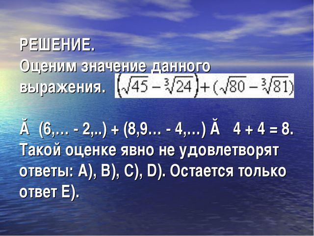 РЕШЕНИЕ. Оценим значение данного выражения. ≈ (6,… - 2,..) + (8,9… - 4,…) ≈...