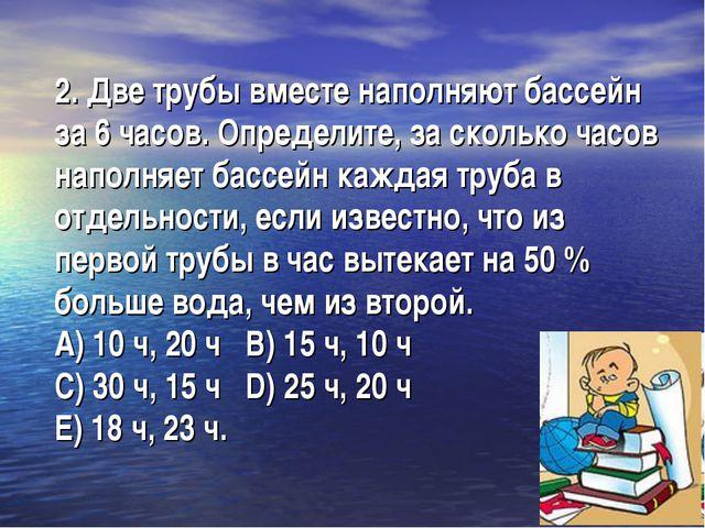 2. Две трубы вместе наполняют бассейн за 6 часов. Определите, за сколько часо...