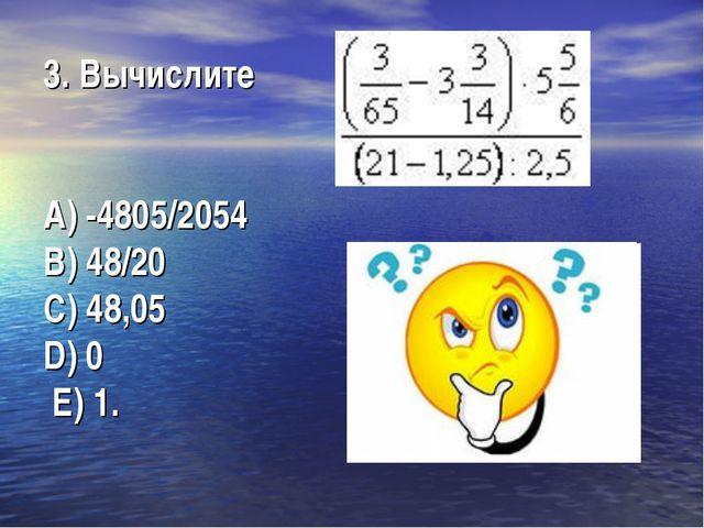 3. Вычислите А) -4805/2054  В) 48/20  C) 48,05...