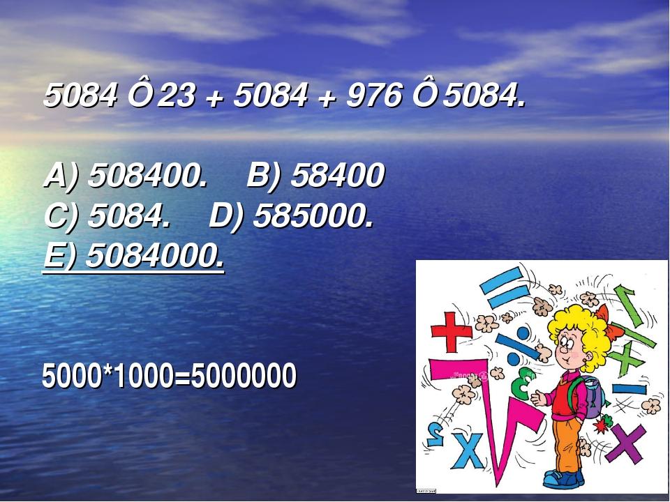 5084⋅ 23 + 5084 + 976 ⋅ 5084. А) 508400. B) 58400  C) 5084. D) 585...