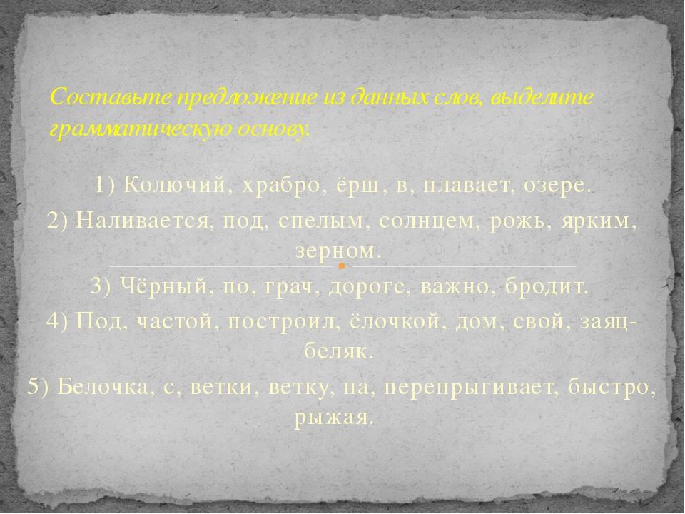 1) Колючий, храбро, ёрш, в, плавает, озере. 2) Наливается, под, спелым, солн...