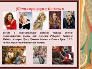 Популяризация вязания Вклад в популяризацию вязания также внесли знаменитости