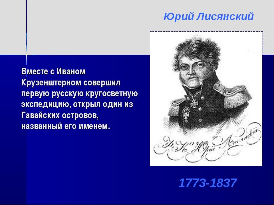 Вместе с Иваном Крузенштерном совершил первую русскую кругосветную экспедицию...