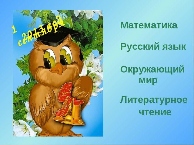 1 сентября Математика Русский язык Окружающий мир Литературное чтение 2013 год