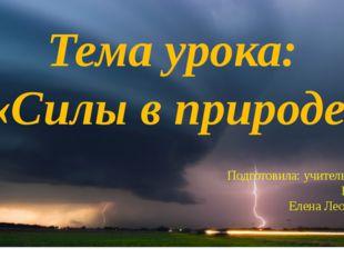 Тема урока: «Силы в природе» Подготовила: учитель физики Бакулева Елена Леони