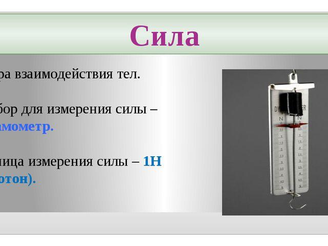 Сила – мера взаимодействия тел. Прибор для измерения силы – динамометр. Едини...