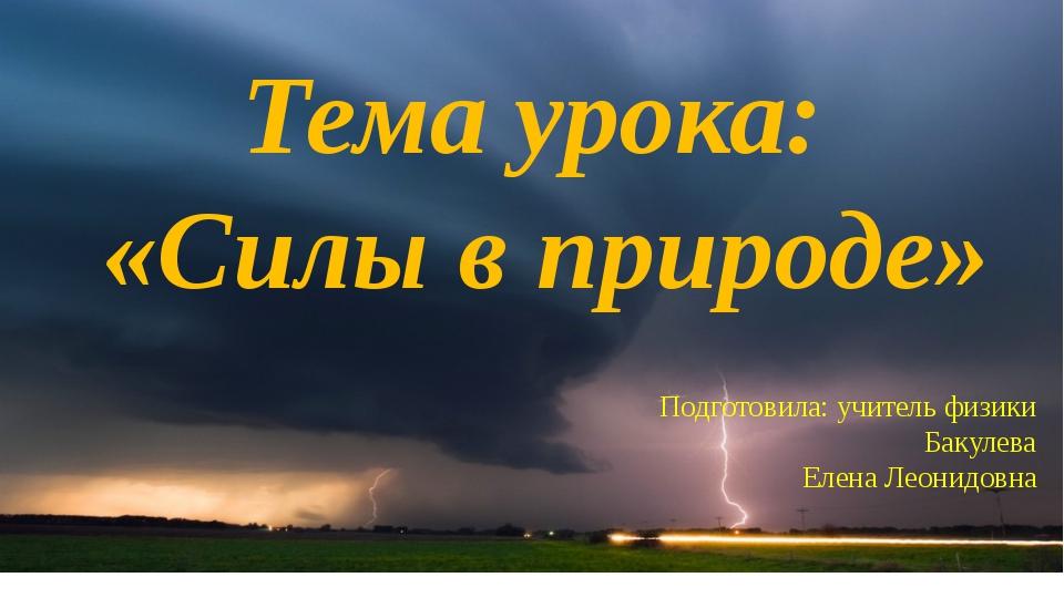 Тема урока: «Силы в природе» Подготовила: учитель физики Бакулева Елена Леони...