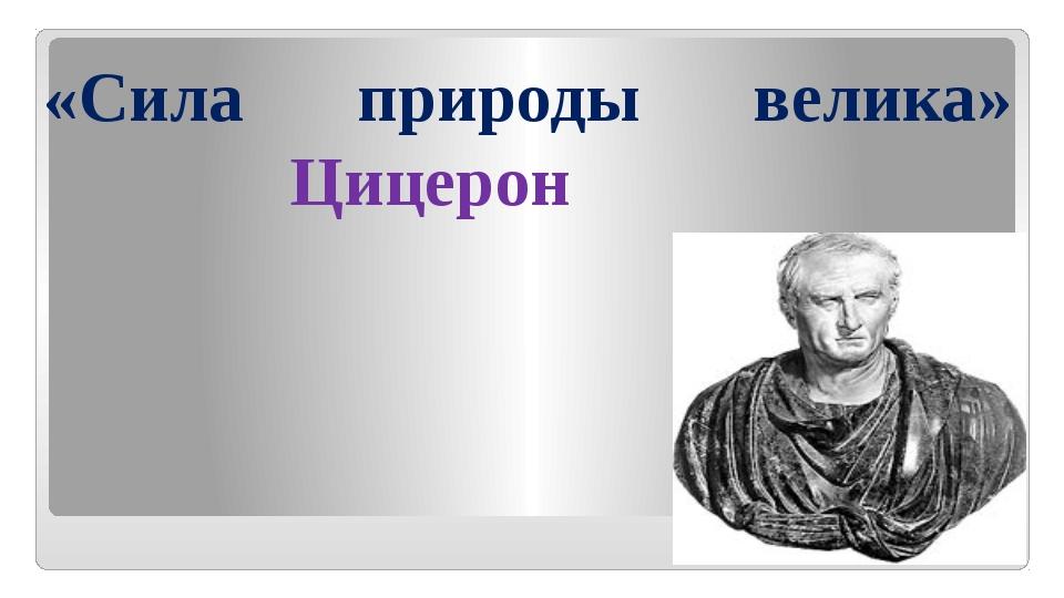 «Сила природы велика» Цицерон