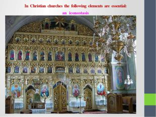 In Christian churches the following elements are essential: an iconostasis