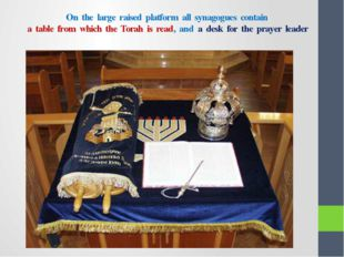 On the large raised platform all synagogues contain a table from which the To