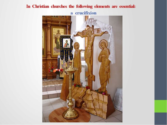 In Christian churches the following elements are essential: a crucifixion