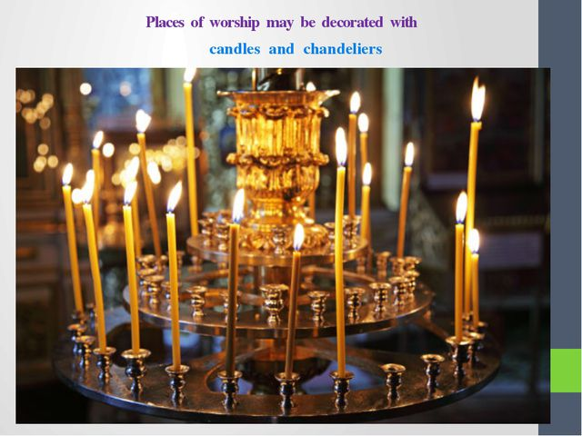 Places of worship may be decorated with candles and chandeliers