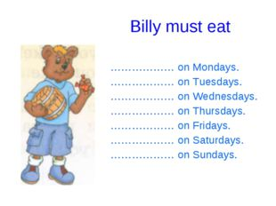 Billy must eat ……………… on Mondays. ……………… on Tuesdays. ……………… on Wednesdays.