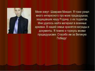 Меня зовут- Шамраев Михаил. Я тоже узнал много интересного про моих прадедушк