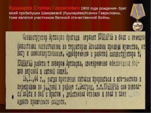 Кушнарёв Степан Гаврилович 1900 года рождения- брат моей пробабушки Шамраевой