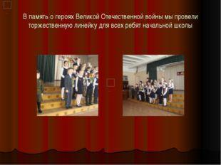 В память о героях Великой Отечественной войны мы провели торжественную линейк